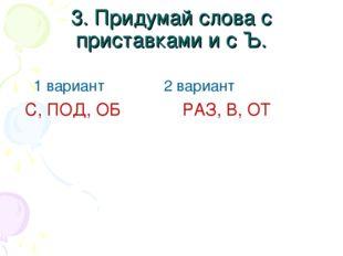 3. Придумай слова с приставками и с Ъ. 1 вариант 2 вариант С, ПОД, ОБ РАЗ, В,