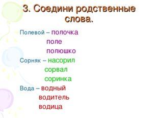 3. Соедини родственные слова. Полевой – полочка поле полюшко Сорняк – насорил