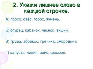 2. Укажи лишнее слово в каждой строчке. А) просо, овёс, горох, ячмень. Б) огу