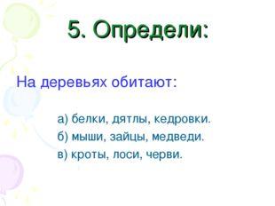 5. Определи: На деревьях обитают: а) белки, дятлы, кедровки. б) мыши, зайцы,