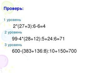 Проверь: 1 уровень 2*(27+3):6-6=4 2 уровень 99-4*(28+12):5+24:6=71 3 уровень