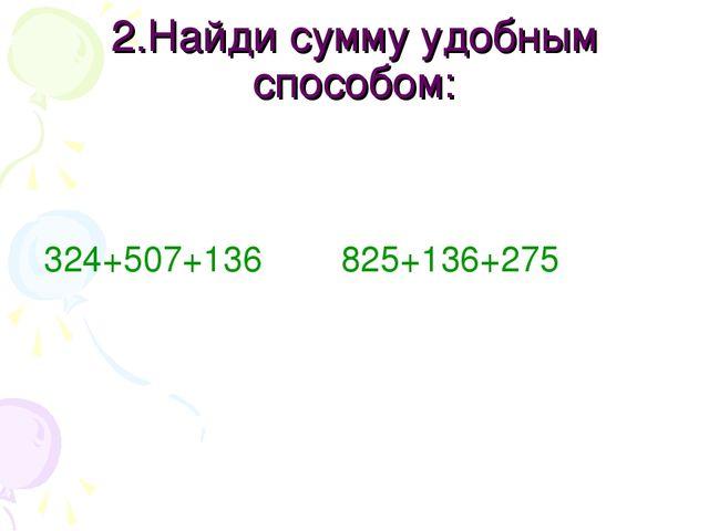 2.Найди сумму удобным способом: 324+507+136 825+136+275