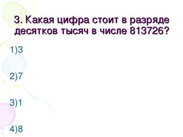3. Какая цифра стоит в разряде десятков тысяч в числе 813726? 1)3 2)7 3)1 4)8