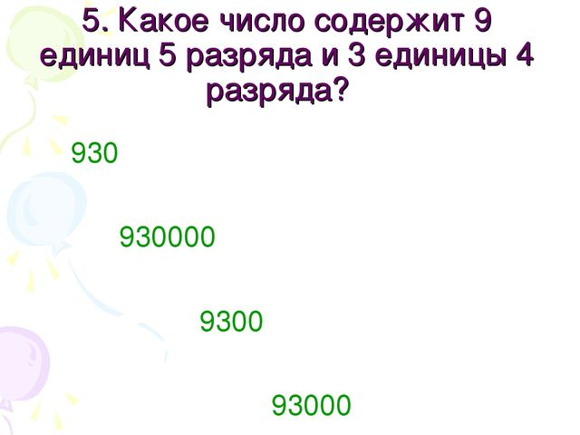5. Какое число содержит 9 единиц 5 разряда и 3 единицы 4 разряда? 930 930000...