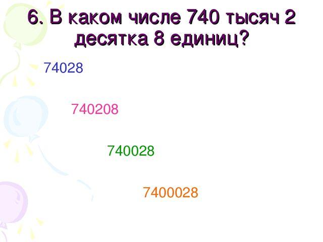 6. В каком числе 740 тысяч 2 десятка 8 единиц? 74028 740208 740028 7400028