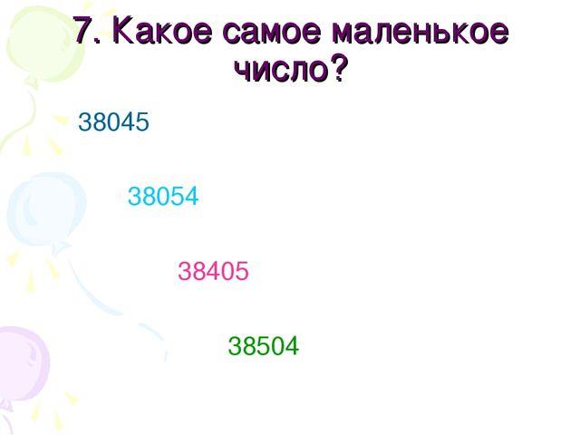 7. Какое самое маленькое число? 38045 38054 38405 38504