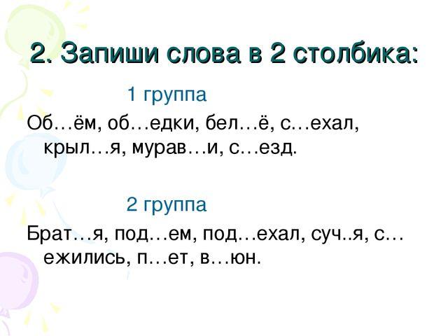 2. Запиши слова в 2 столбика: 1 группа Об…ём, об…едки, бел…ё, с…ехал, крыл…я,...
