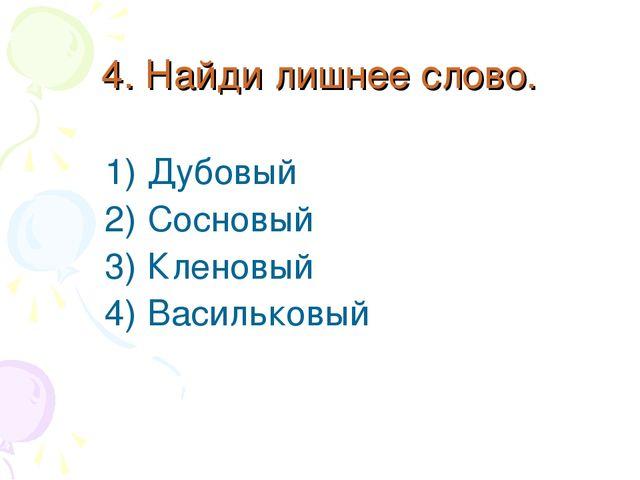 4. Найди лишнее слово. Дубовый Сосновый Кленовый Васильковый