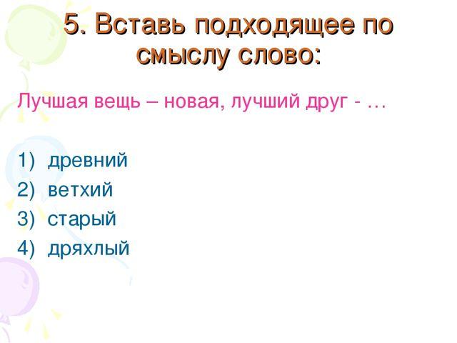 5. Вставь подходящее по смыслу слово: Лучшая вещь – новая, лучший друг - … др...
