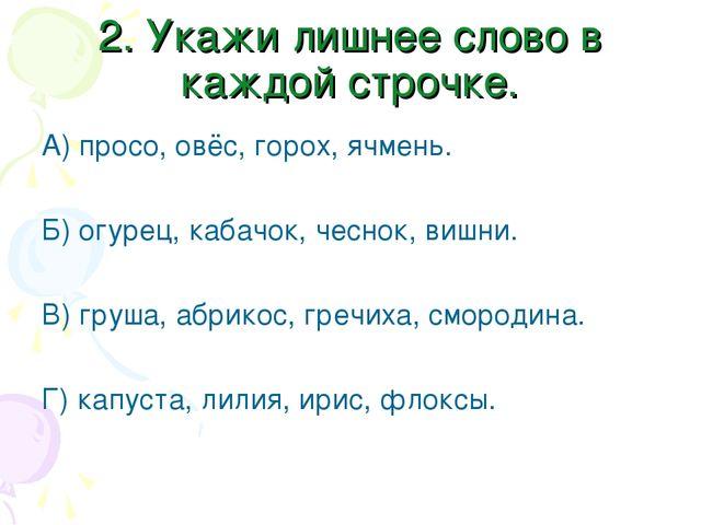 2. Укажи лишнее слово в каждой строчке. А) просо, овёс, горох, ячмень. Б) огу...