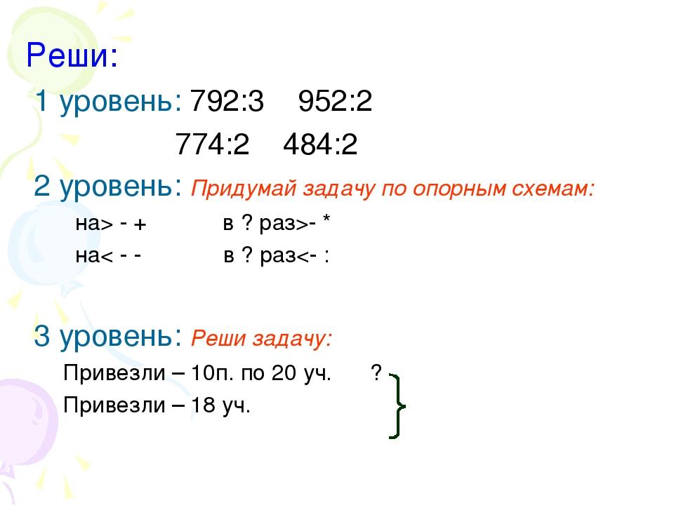 Реши: 1 уровень: 792:3 952:2 774:2 484:2 2 уровень: Придумай задачу по опорны...