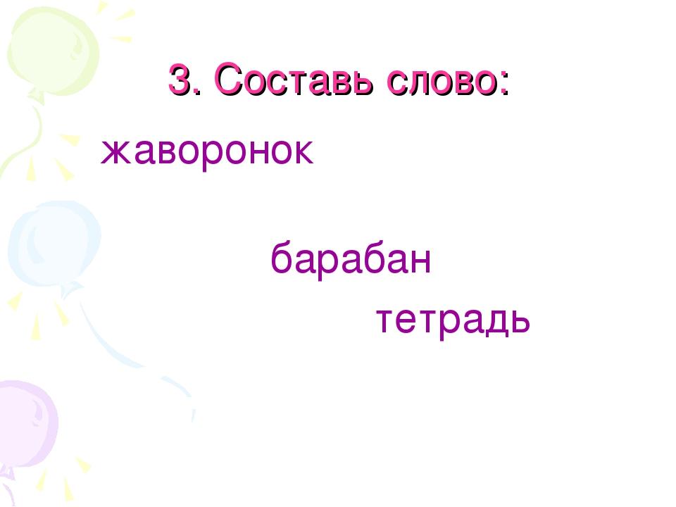 3. Составь слово: жаворонок барабан тетрадь