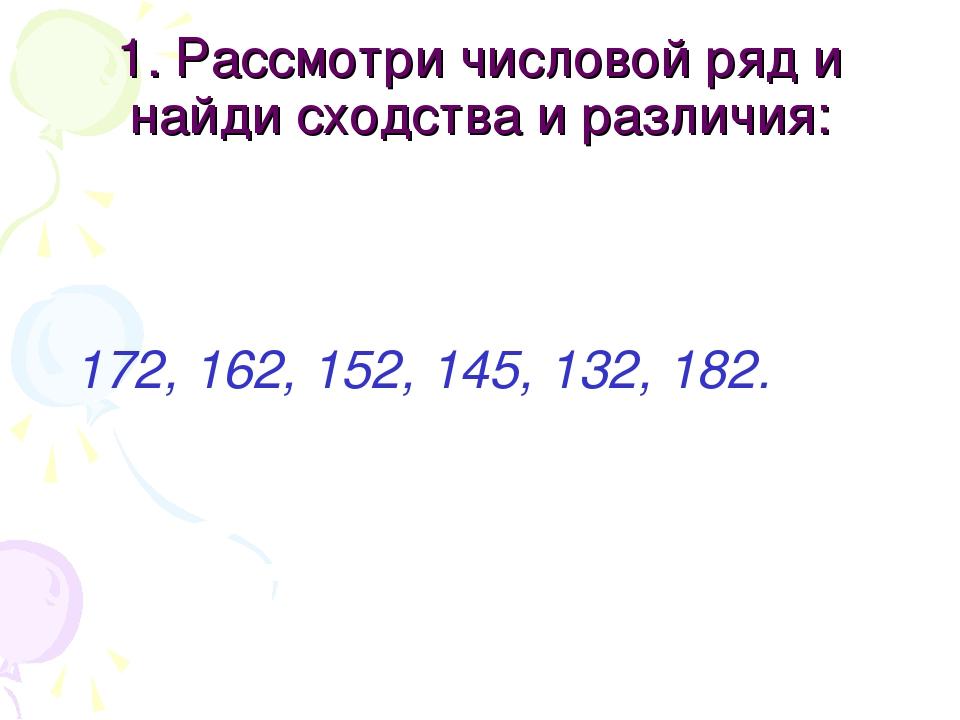 1. Рассмотри числовой ряд и найди сходства и различия: 172, 162, 152, 145, 13...
