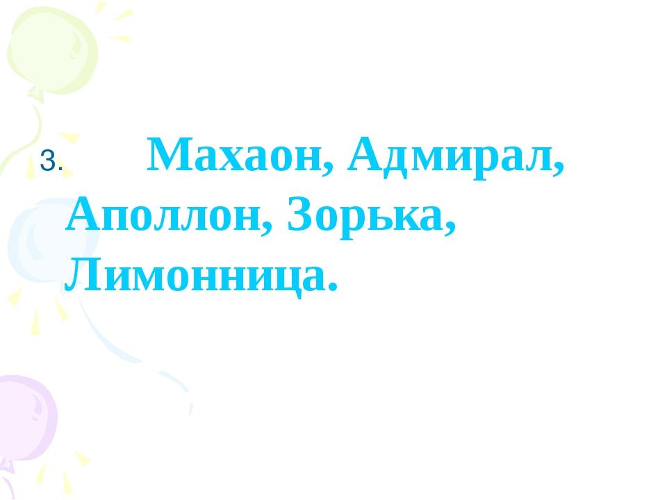 3. Махаон, Адмирал, Аполлон, Зорька, Лимонница.