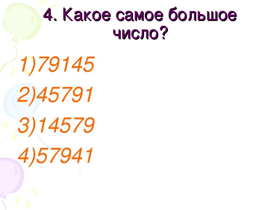 4. Какое самое большое число? 79145 45791 14579 57941