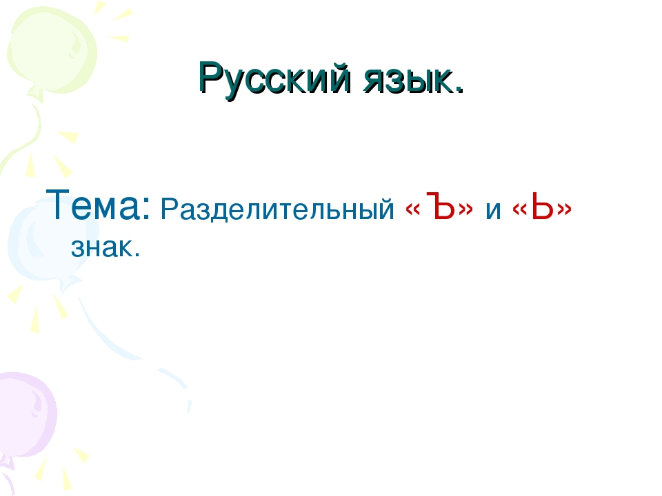 Русский язык. Тема: Разделительный «Ъ» и «Ь» знак.
