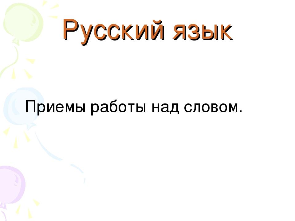 Русский язык Приемы работы над словом.