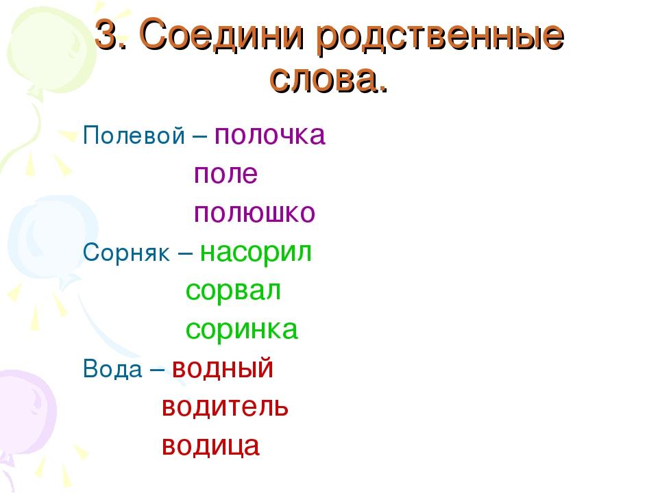 3. Соедини родственные слова. Полевой – полочка поле полюшко Сорняк – насорил...