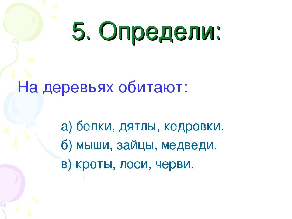 5. Определи: На деревьях обитают: а) белки, дятлы, кедровки. б) мыши, зайцы,...