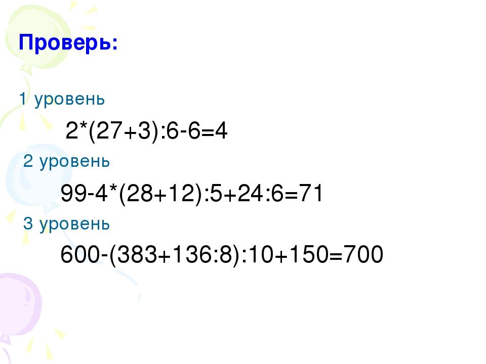 Проверь: 1 уровень 2*(27+3):6-6=4 2 уровень 99-4*(28+12):5+24:6=71 3 уровень...