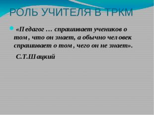 РОЛЬ УЧИТЕЛЯ В ТРКМ «Педагог … спрашивает учеников о том, что он знает, а об