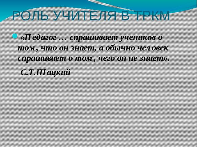 РОЛЬ УЧИТЕЛЯ В ТРКМ «Педагог … спрашивает учеников о том, что он знает, а об...