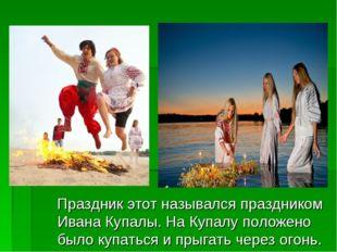 Праздник этот назывался праздником Ивана Купалы. На Купалу положено было куп