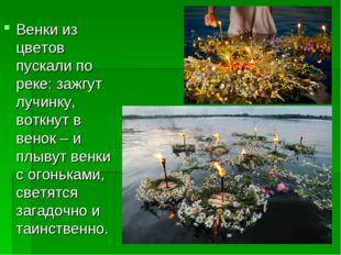 Венки из цветов пускали по реке: зажгут лучинку, воткнут в венок – и плывут в