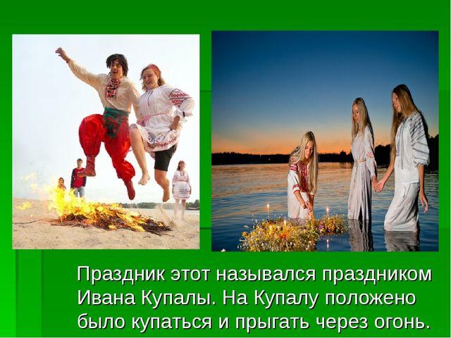 Праздник этот назывался праздником Ивана Купалы. На Купалу положено было куп...