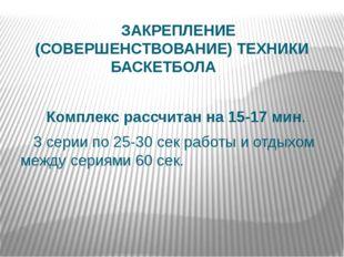 ЗАКРЕПЛЕНИЕ (СОВЕРШЕНСТВОВАНИЕ) ТЕХНИКИ БАСКЕТБОЛА  Комплекс рассчитан на 1