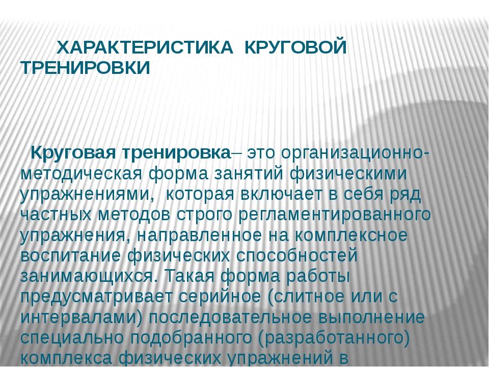 ХАРАКТЕРИСТИКА КРУГОВОЙ ТРЕНИРОВКИ Круговая тренировка– это организационно-м...