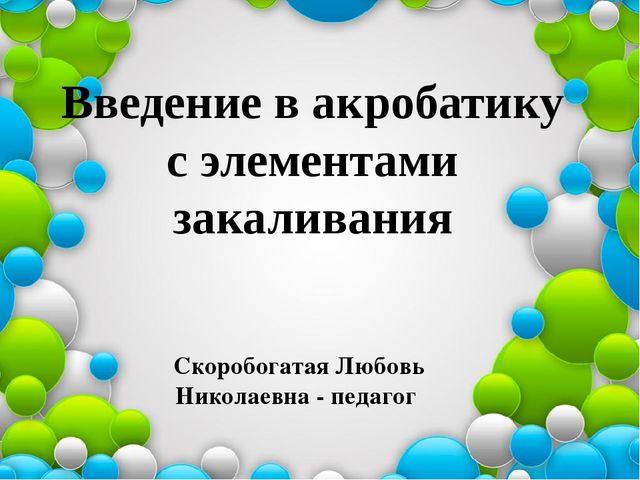 Введение в акробатику с элементами закаливания Скоробогатая Любовь Николаевн...