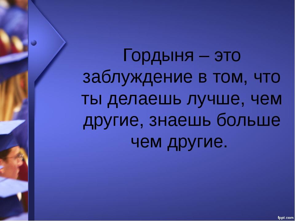 Гордыня – это заблуждение в том, что ты делаешь лучше, чем другие, знаешь бол...