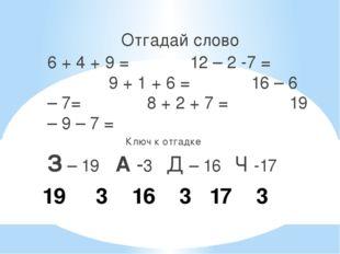 19 3 16 3 17 3 Отгадай слово 6 + 4 + 9 = 12 – 2 -7 = 9 + 1 + 6 = 16 – 6 – 7=