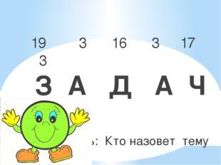 19 3 16 3 17 3 З А Д А Ч А Цель: Кто назовет тему урока? О чем сегодня мы бу