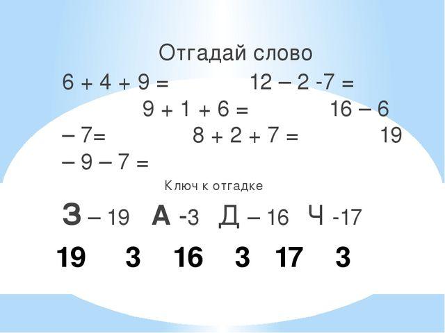 19 3 16 3 17 3 Отгадай слово 6 + 4 + 9 = 12 – 2 -7 = 9 + 1 + 6 = 16 – 6 – 7=...