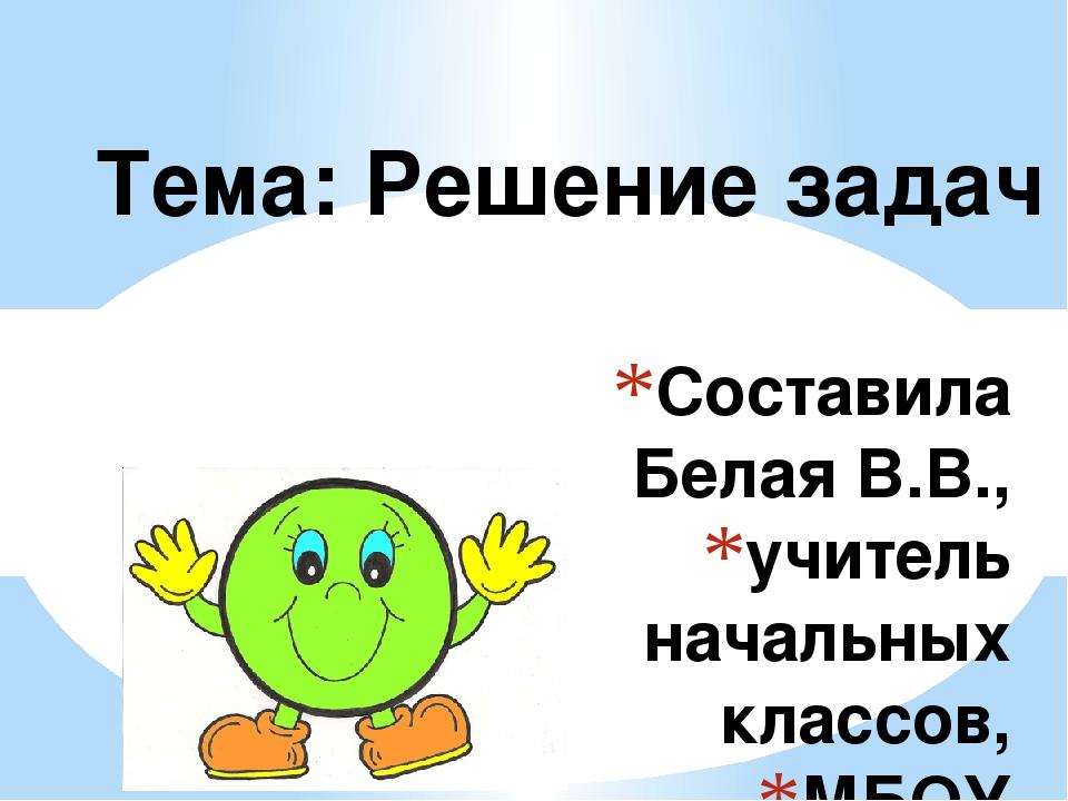 Составила Белая В.В., учитель начальных классов, МБОУ СОШ №7 г-к Анапа, Красн...