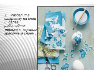 2. Разделите салфетку на слои и далее работайте только с верхним красочным сл