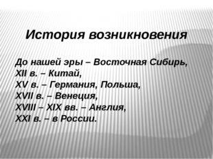 История возникновения До нашей эры – Восточная Сибирь, XII в. – Китай, XV в.