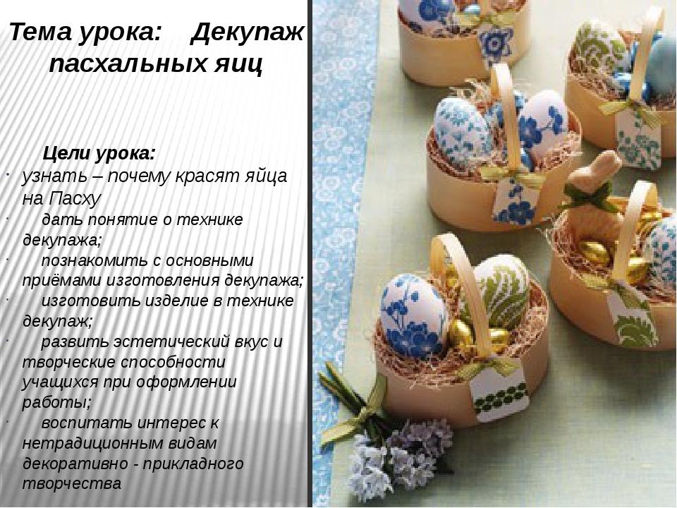 Тема урока: Декупаж пасхальных яиц Цели урока: узнать – почему красят яйца на...