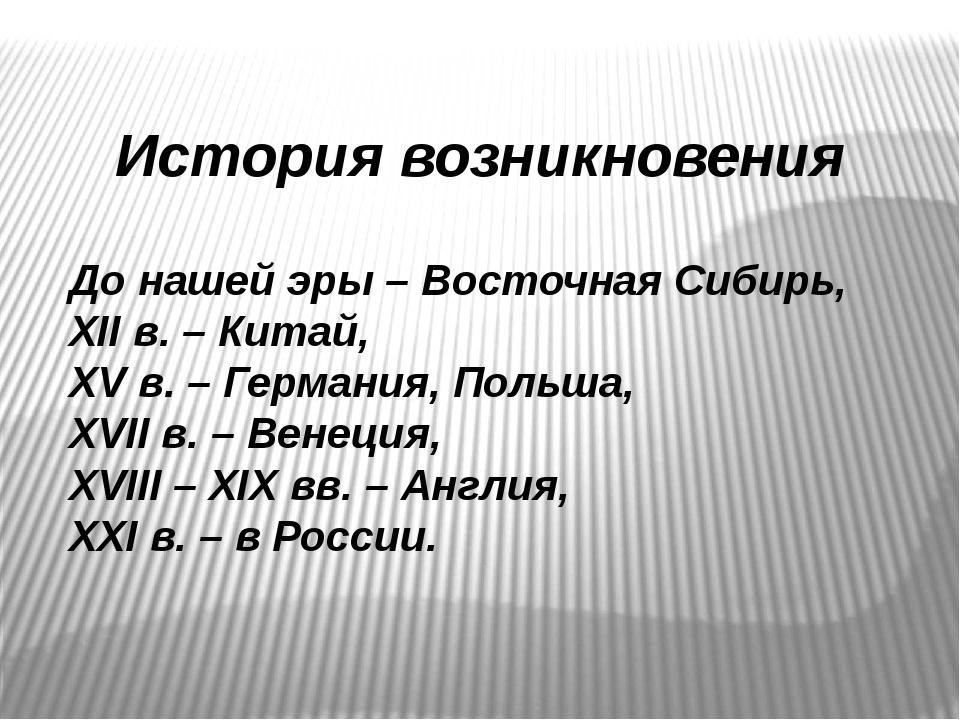 История возникновения До нашей эры – Восточная Сибирь, XII в. – Китай, XV в....
