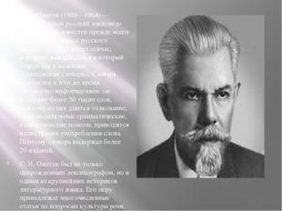 С. И. Ожегов (1900—1964) — замечательный русский языковед-лексикограф, извес