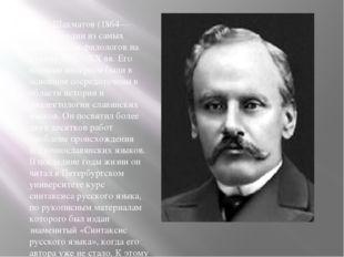А. А. Шахматов (1864—1920) — один из самых выдающихся филологов на рубеже XI