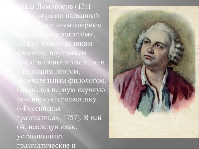 . М.В Ломоносов (1711—1765), образно названный А. С. Пушкиным «первым нашим...