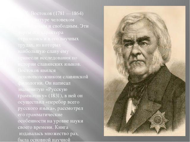 A. X. Востоков (1781 —1864) был по натуре человеком независимым и свободным....