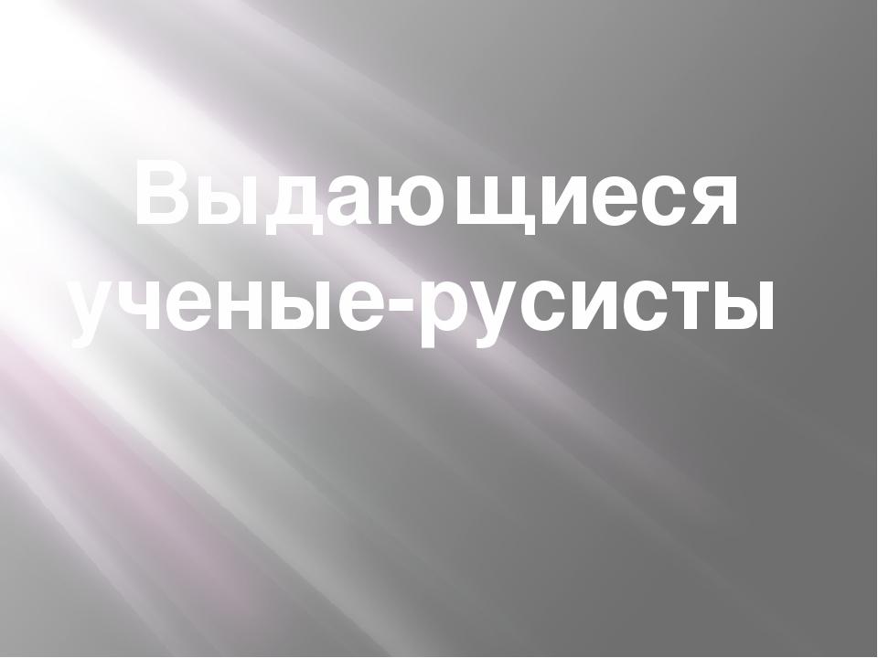Выдающиеся ученые-русисты