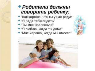 """Родители должны говорить ребенку: """"Как хорошо, что ты у нас родился"""" """"Я рада"""