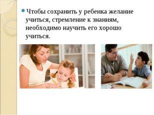 Чтобы сохранить у ребенка желание учиться, стремление к знаниям, необходимо н