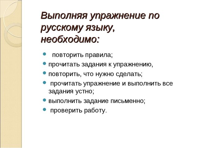 Выполняя упражнение по русскому языку, необходимо: повторить правила; прочита...