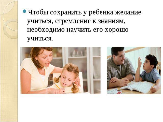 Чтобы сохранить у ребенка желание учиться, стремление к знаниям, необходимо н...